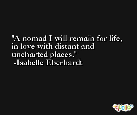 A nomad I will remain for life, in love with distant and uncharted places. -Isabelle Eberhardt