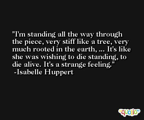 I'm standing all the way through the piece, very stiff like a tree, very much rooted in the earth, ... It's like she was wishing to die standing, to die alive. It's a strange feeling. -Isabelle Huppert
