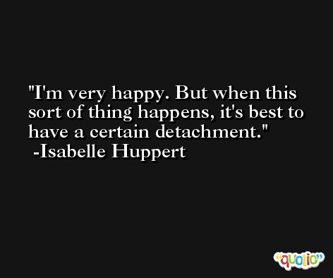 I'm very happy. But when this sort of thing happens, it's best to have a certain detachment. -Isabelle Huppert