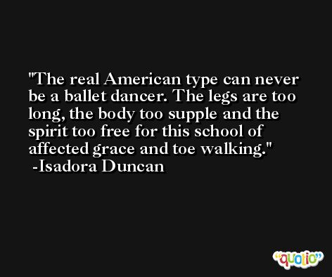 The real American type can never be a ballet dancer. The legs are too long, the body too supple and the spirit too free for this school of affected grace and toe walking. -Isadora Duncan
