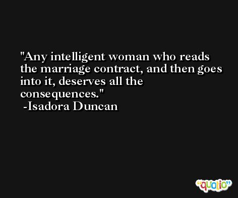 Any intelligent woman who reads the marriage contract, and then goes into it, deserves all the consequences. -Isadora Duncan