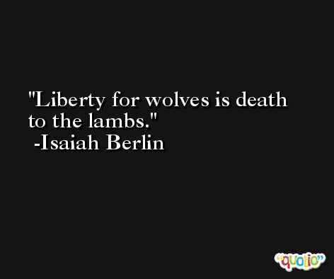 Liberty for wolves is death to the lambs. -Isaiah Berlin