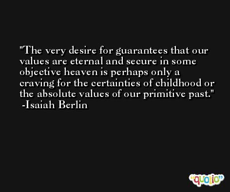 The very desire for guarantees that our values are eternal and secure in some objective heaven is perhaps only a craving for the certainties of childhood or the absolute values of our primitive past. -Isaiah Berlin