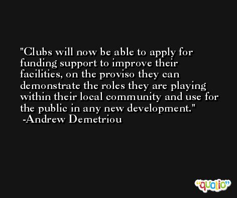 Clubs will now be able to apply for funding support to improve their facilities, on the proviso they can demonstrate the roles they are playing within their local community and use for the public in any new development. -Andrew Demetriou