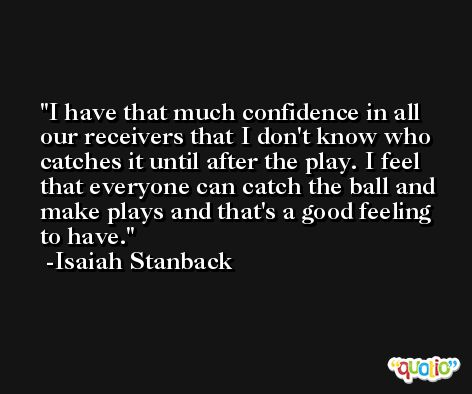 I have that much confidence in all our receivers that I don't know who catches it until after the play. I feel that everyone can catch the ball and make plays and that's a good feeling to have. -Isaiah Stanback