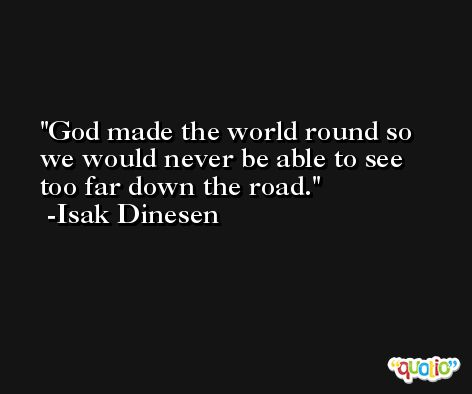 God made the world round so we would never be able to see too far down the road. -Isak Dinesen
