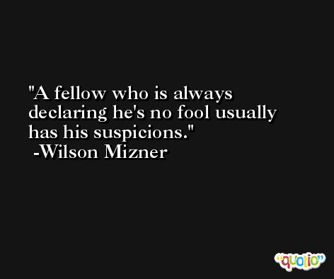 A fellow who is always declaring he's no fool usually has his suspicions. -Wilson Mizner