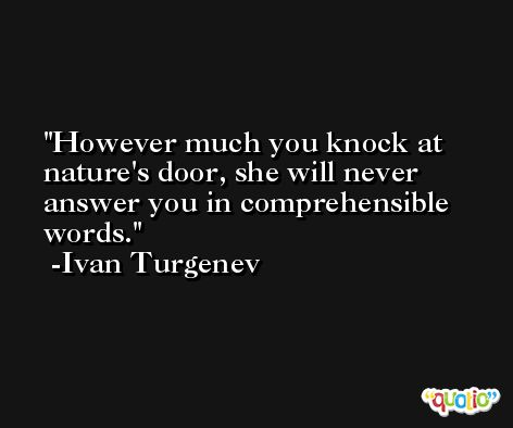 However much you knock at nature's door, she will never answer you in comprehensible words. -Ivan Turgenev