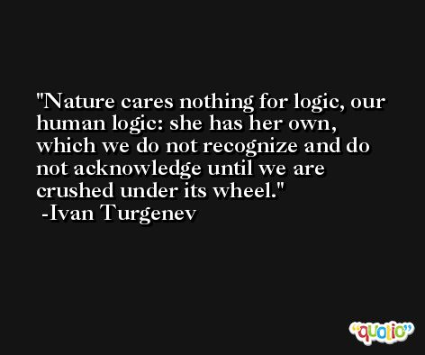 Nature cares nothing for logic, our human logic: she has her own, which we do not recognize and do not acknowledge until we are crushed under its wheel. -Ivan Turgenev