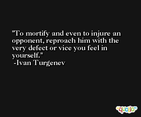 To mortify and even to injure an opponent, reproach him with the very defect or vice you feel in yourself. -Ivan Turgenev