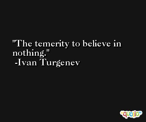 The temerity to believe in nothing. -Ivan Turgenev