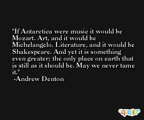 If Antarctica were music it would be Mozart. Art, and it would be Michelangelo. Literature, and it would be Shakespeare. And yet it is something even greater; the only place on earth that is still as it should be. May we never tame it. -Andrew Denton
