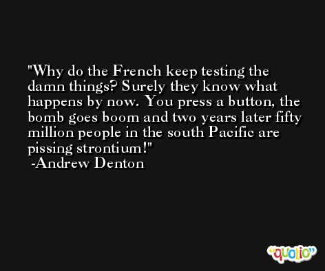 Why do the French keep testing the damn things? Surely they know what happens by now. You press a button, the bomb goes boom and two years later fifty million people in the south Pacific are pissing strontium! -Andrew Denton