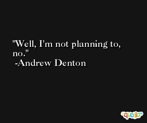 Well, I'm not planning to, no. -Andrew Denton