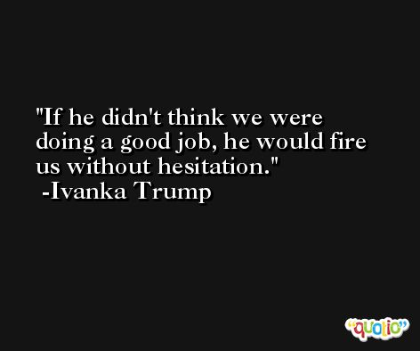 If he didn't think we were doing a good job, he would fire us without hesitation. -Ivanka Trump