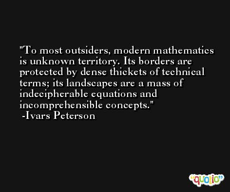 To most outsiders, modern mathematics is unknown territory. Its borders are protected by dense thickets of technical terms; its landscapes are a mass of indecipherable equations and incomprehensible concepts. -Ivars Peterson