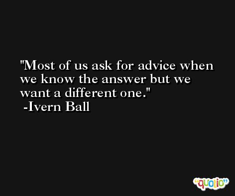 Most of us ask for advice when we know the answer but we want a different one. -Ivern Ball