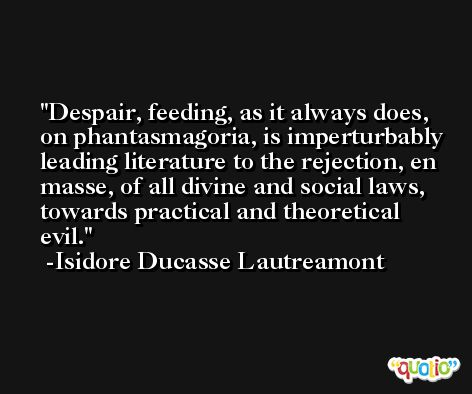 Despair, feeding, as it always does, on phantasmagoria, is imperturbably leading literature to the rejection, en masse, of all divine and social laws, towards practical and theoretical evil. -Isidore Ducasse Lautreamont