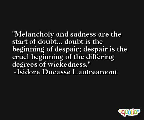 Melancholy and sadness are the start of doubt... doubt is the beginning of despair; despair is the cruel beginning of the differing degrees of wickedness. -Isidore Ducasse Lautreamont