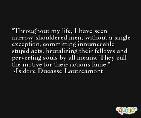 Throughout my life, I have seen narrow-shouldered men, without a single exception, committing innumerable stupid acts, brutalizing their fellows and perverting souls by all means. They call the motive for their actions fame. -Isidore Ducasse Lautreamont