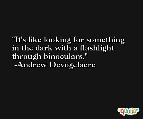 It's like looking for something in the dark with a flashlight through binoculars. -Andrew Devogelaere