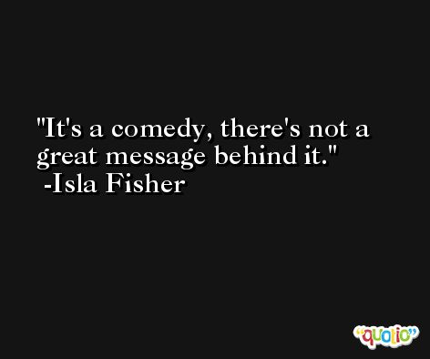 It's a comedy, there's not a great message behind it. -Isla Fisher