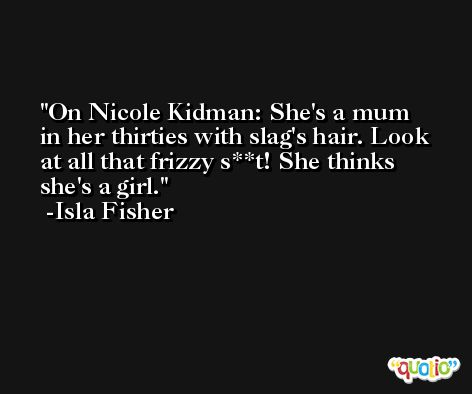 On Nicole Kidman: She's a mum in her thirties with slag's hair. Look at all that frizzy s**t! She thinks she's a girl. -Isla Fisher
