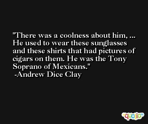 There was a coolness about him, ... He used to wear these sunglasses and these shirts that had pictures of cigars on them. He was the Tony Soprano of Mexicans. -Andrew Dice Clay