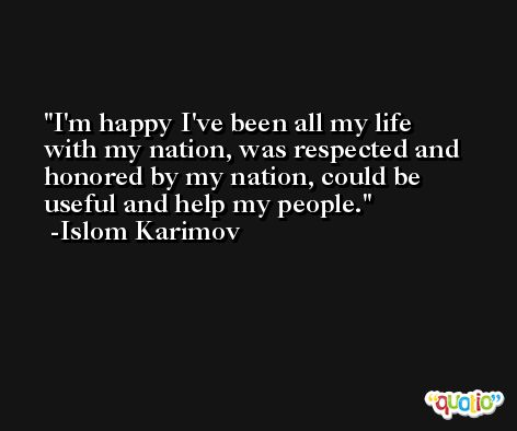 I'm happy I've been all my life with my nation, was respected and honored by my nation, could be useful and help my people. -Islom Karimov