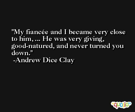 My fiancée and I became very close to him, ... He was very giving, good-natured, and never turned you down. -Andrew Dice Clay