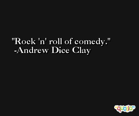 Rock 'n' roll of comedy. -Andrew Dice Clay
