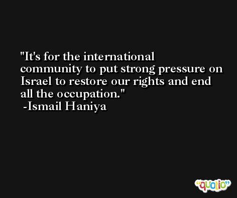 It's for the international community to put strong pressure on Israel to restore our rights and end all the occupation. -Ismail Haniya