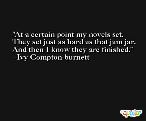 At a certain point my novels set. They set just as hard as that jam jar. And then I know they are finished. -Ivy Compton-burnett