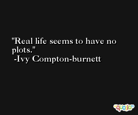 Real life seems to have no plots. -Ivy Compton-burnett