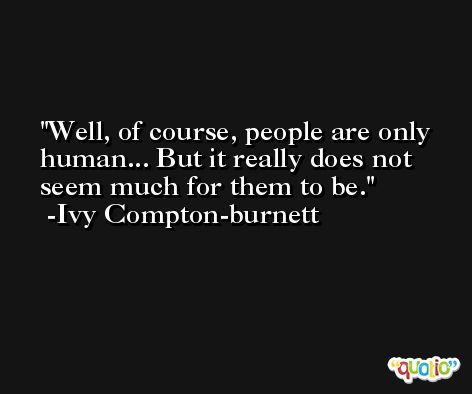 Well, of course, people are only human... But it really does not seem much for them to be. -Ivy Compton-burnett