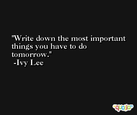 Write down the most important things you have to do tomorrow. -Ivy Lee