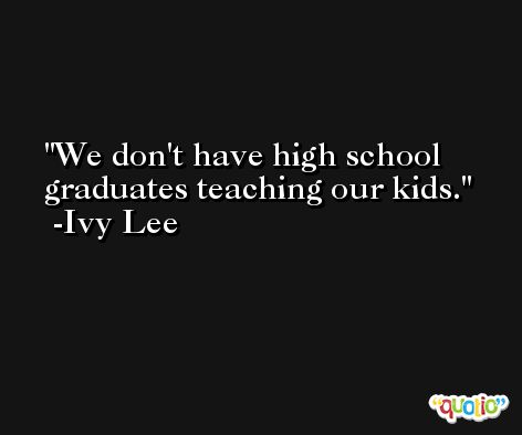 We don't have high school graduates teaching our kids. -Ivy Lee