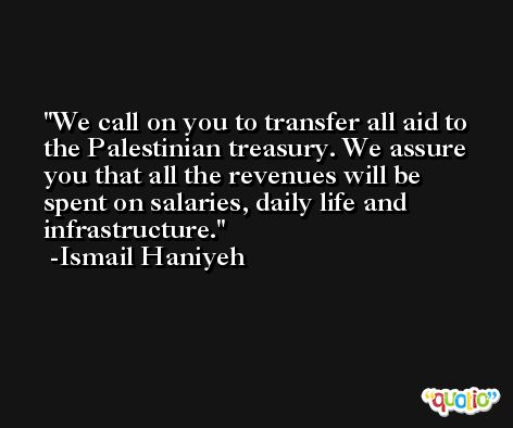 We call on you to transfer all aid to the Palestinian treasury. We assure you that all the revenues will be spent on salaries, daily life and infrastructure. -Ismail Haniyeh