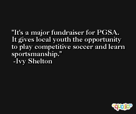 It's a major fundraiser for PGSA. It gives local youth the opportunity to play competitive soccer and learn sportsmanship. -Ivy Shelton