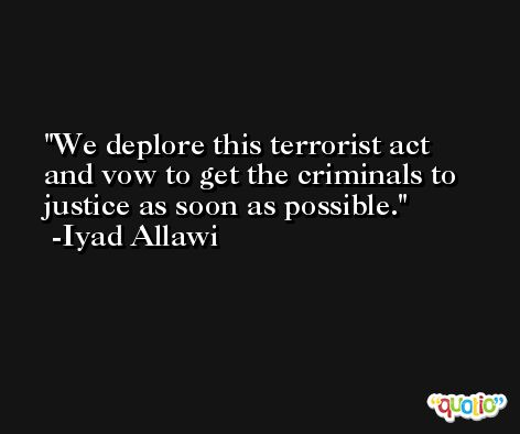 We deplore this terrorist act and vow to get the criminals to justice as soon as possible. -Iyad Allawi