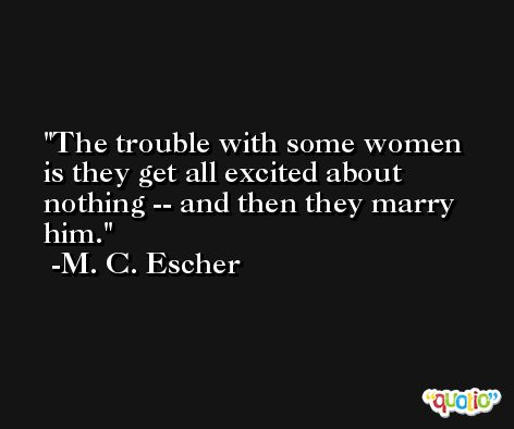 The trouble with some women is they get all excited about nothing -- and then they marry him. -M. C. Escher