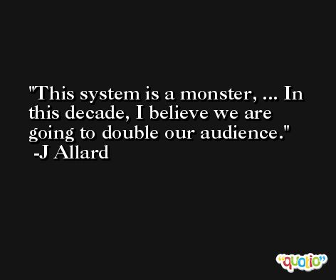 This system is a monster, ... In this decade, I believe we are going to double our audience. -J Allard