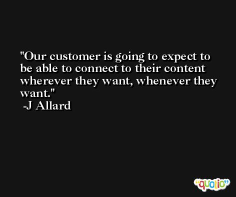 Our customer is going to expect to be able to connect to their content wherever they want, whenever they want. -J Allard