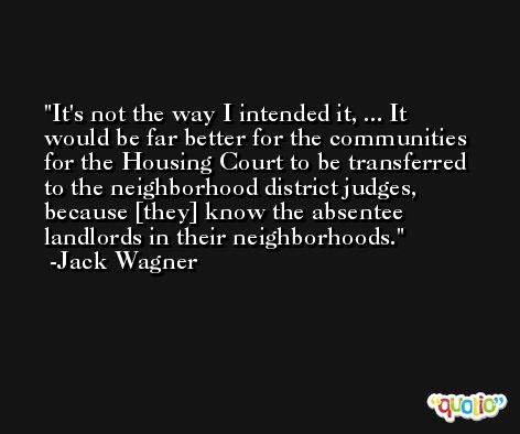 It's not the way I intended it, ... It would be far better for the communities for the Housing Court to be transferred to the neighborhood district judges, because [they] know the absentee landlords in their neighborhoods. -Jack Wagner