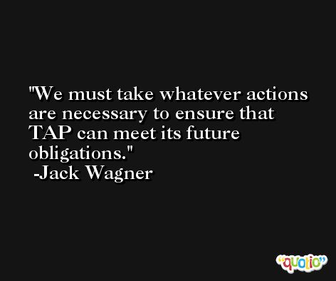We must take whatever actions are necessary to ensure that TAP can meet its future obligations. -Jack Wagner