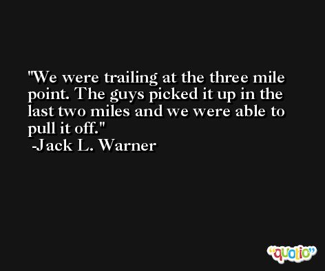 We were trailing at the three mile point. The guys picked it up in the last two miles and we were able to pull it off. -Jack L. Warner