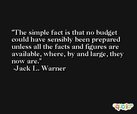 The simple fact is that no budget could have sensibly been prepared unless all the facts and figures are available, where, by and large, they now are. -Jack L. Warner