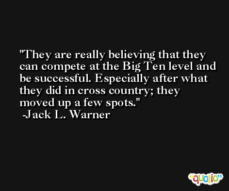 They are really believing that they can compete at the Big Ten level and be successful. Especially after what they did in cross country; they moved up a few spots. -Jack L. Warner