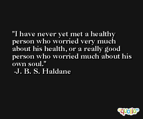 I have never yet met a healthy person who worried very much about his health, or a really good person who worried much about his own soul. -J. B. S. Haldane