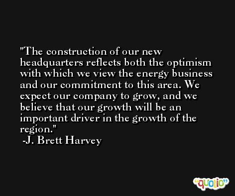The construction of our new headquarters reflects both the optimism with which we view the energy business and our commitment to this area. We expect our company to grow, and we believe that our growth will be an important driver in the growth of the region. -J. Brett Harvey